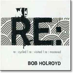 Bob Holroyd - Re : Cycled | Re : Visited | Re : Mastered Album